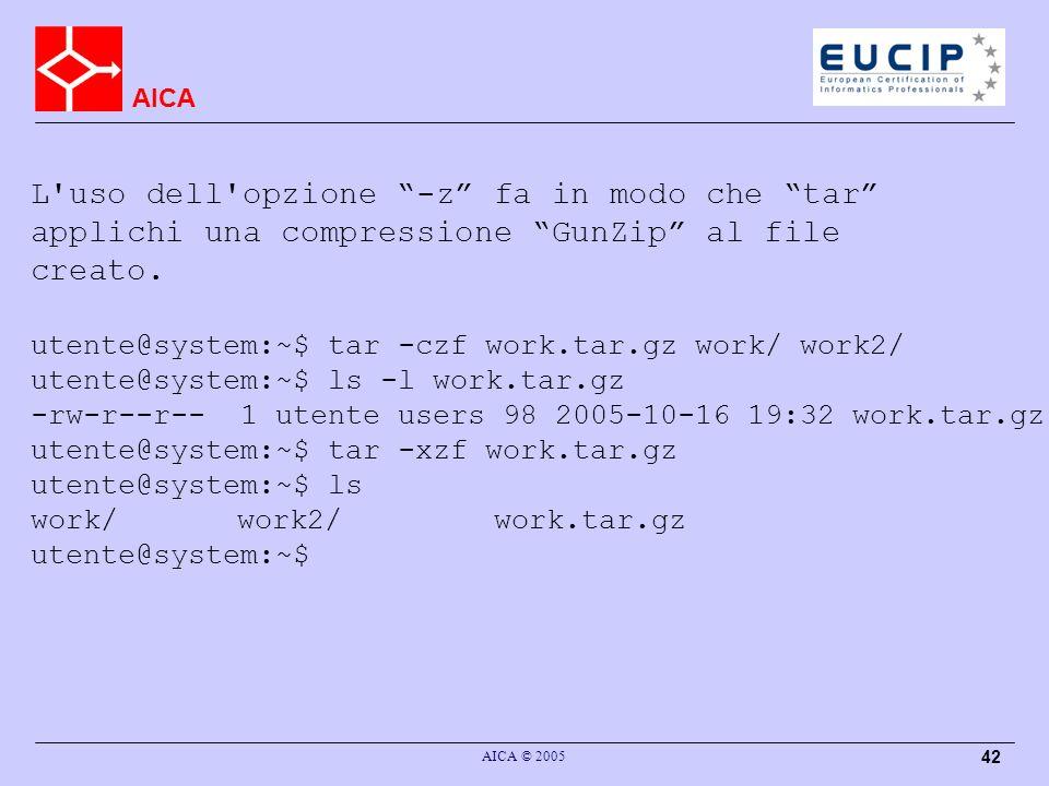 AICA AICA © 2005 42 L uso dell opzione -z fa in modo che tar applichi una compressione GunZip al file creato.