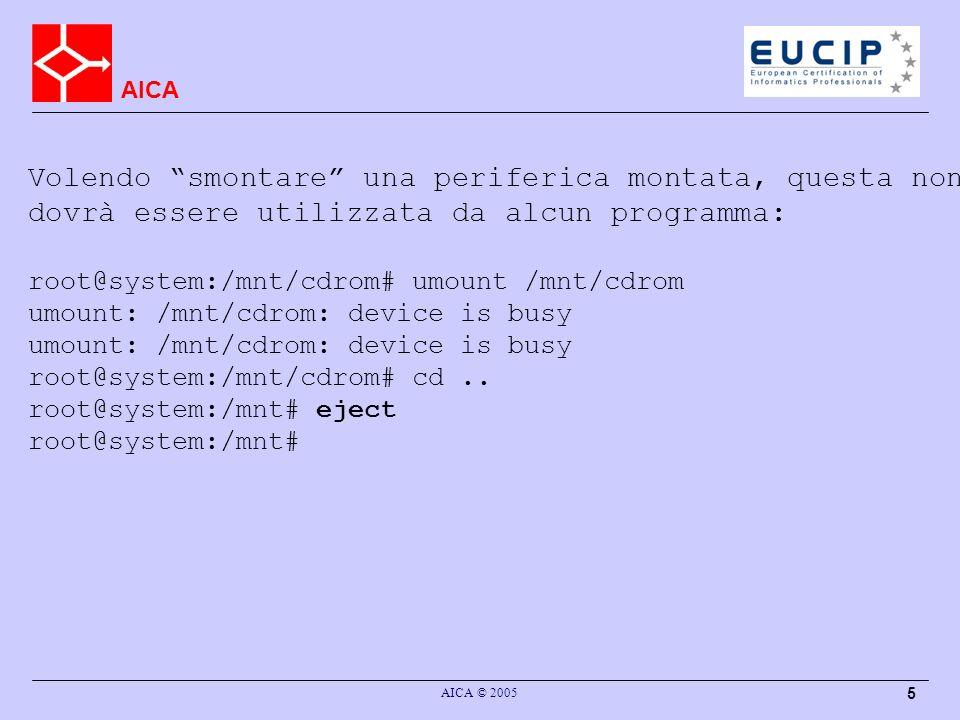 AICA AICA © 2005 5 Volendo smontare una periferica montata, questa non dovrà essere utilizzata da alcun programma: root@system:/mnt/cdrom# umount /mnt/cdrom umount: /mnt/cdrom: device is busy root@system:/mnt/cdrom# cd..