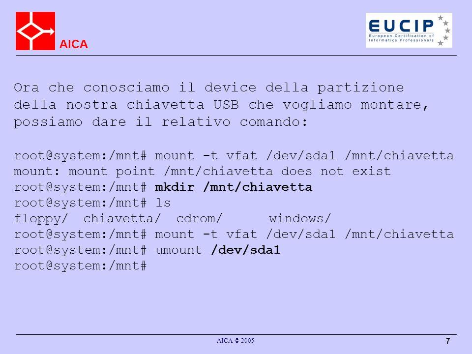 AICA AICA © 2005 7 Ora che conosciamo il device della partizione della nostra chiavetta USB che vogliamo montare, possiamo dare il relativo comando: root@system:/mnt# mount -t vfat /dev/sda1 /mnt/chiavetta mount: mount point /mnt/chiavetta does not exist root@system:/mnt# mkdir /mnt/chiavetta root@system:/mnt# ls floppy/chiavetta/cdrom/windows/ root@system:/mnt# mount -t vfat /dev/sda1 /mnt/chiavetta root@system:/mnt# umount /dev/sda1 root@system:/mnt#