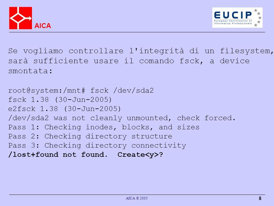 AICA AICA © 2005 8 Se vogliamo controllare l integrità di un filesystem, sarà sufficiente usare il comando fsck, a device smontata: root@system:/mnt# fsck /dev/sda2 fsck 1.38 (30-Jun-2005) e2fsck 1.38 (30-Jun-2005) /dev/sda2 was not cleanly unmounted, check forced.