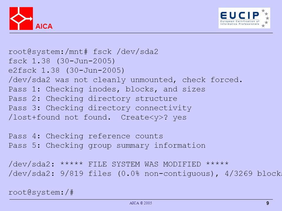 AICA AICA © 2005 9 root@system:/mnt# fsck /dev/sda2 fsck 1.38 (30-Jun-2005) e2fsck 1.38 (30-Jun-2005) /dev/sda2 was not cleanly unmounted, check forced.