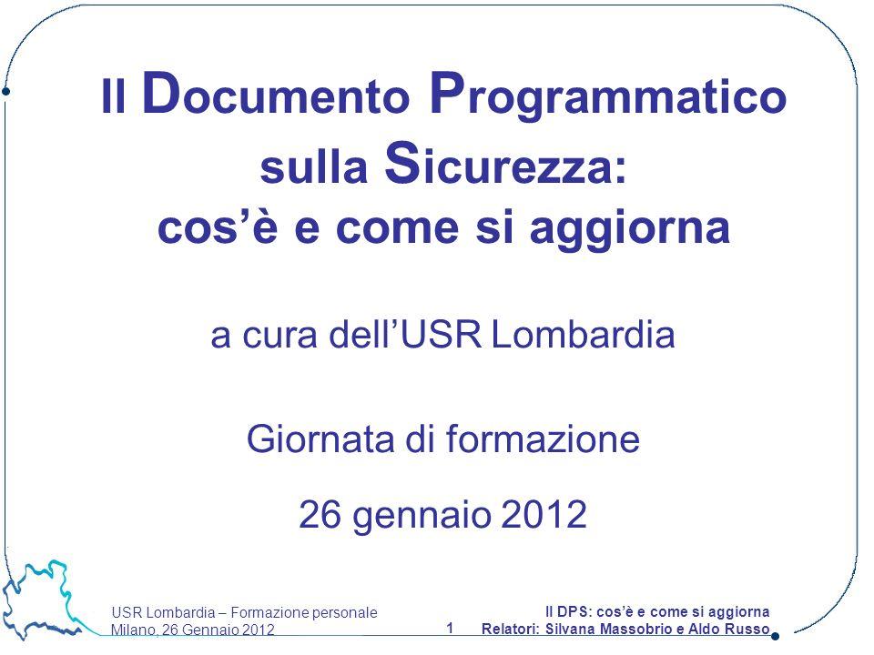 USR Lombardia – Formazione personale Milano, 26 Gennaio 2012 1 Il DPS: cosè e come si aggiorna Relatori: Silvana Massobrio e Aldo Russo Il D ocumento