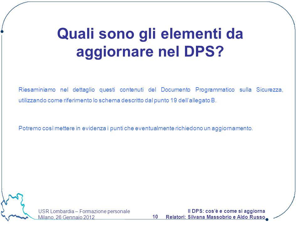 USR Lombardia – Formazione personale Milano, 26 Gennaio 2012 10 Il DPS: cosè e come si aggiorna Relatori: Silvana Massobrio e Aldo Russo Quali sono gli elementi da aggiornare nel DPS.