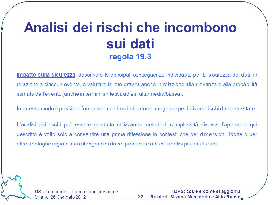 USR Lombardia – Formazione personale Milano, 26 Gennaio 2012 22 Il DPS: cosè e come si aggiorna Relatori: Silvana Massobrio e Aldo Russo Impatto sulla