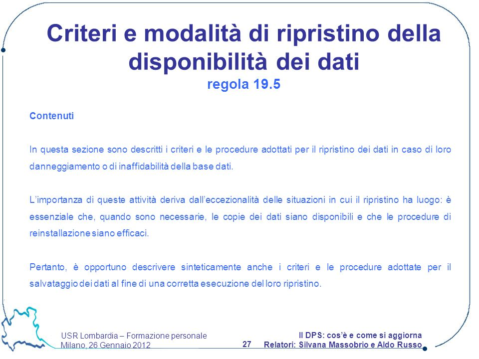 USR Lombardia – Formazione personale Milano, 26 Gennaio 2012 27 Il DPS: cosè e come si aggiorna Relatori: Silvana Massobrio e Aldo Russo Contenuti In