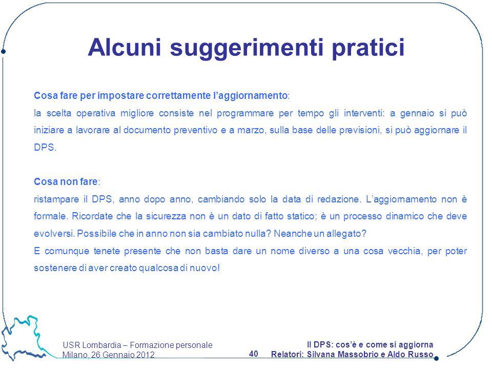USR Lombardia – Formazione personale Milano, 26 Gennaio 2012 40 Il DPS: cosè e come si aggiorna Relatori: Silvana Massobrio e Aldo Russo Cosa fare per