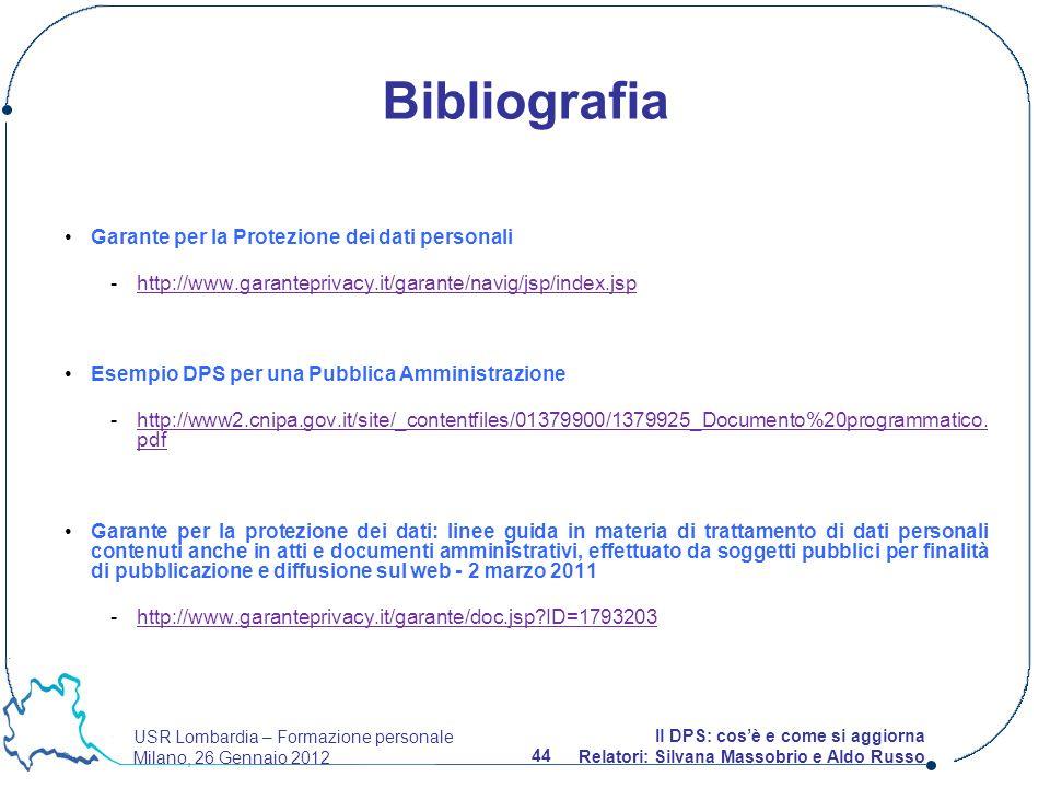 USR Lombardia – Formazione personale Milano, 26 Gennaio 2012 44 Il DPS: cosè e come si aggiorna Relatori: Silvana Massobrio e Aldo Russo Garante per la Protezione dei dati personali -http://www.garanteprivacy.it/garante/navig/jsp/index.jsphttp://www.garanteprivacy.it/garante/navig/jsp/index.jsp Esempio DPS per una Pubblica Amministrazione -http://www2.cnipa.gov.it/site/_contentfiles/01379900/1379925_Documento%20programmatico.