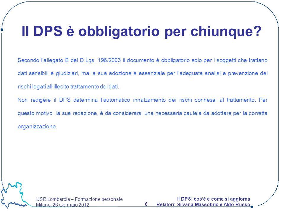 USR Lombardia – Formazione personale Milano, 26 Gennaio 2012 6 Il DPS: cosè e come si aggiorna Relatori: Silvana Massobrio e Aldo Russo Il DPS è obbligatorio per chiunque.