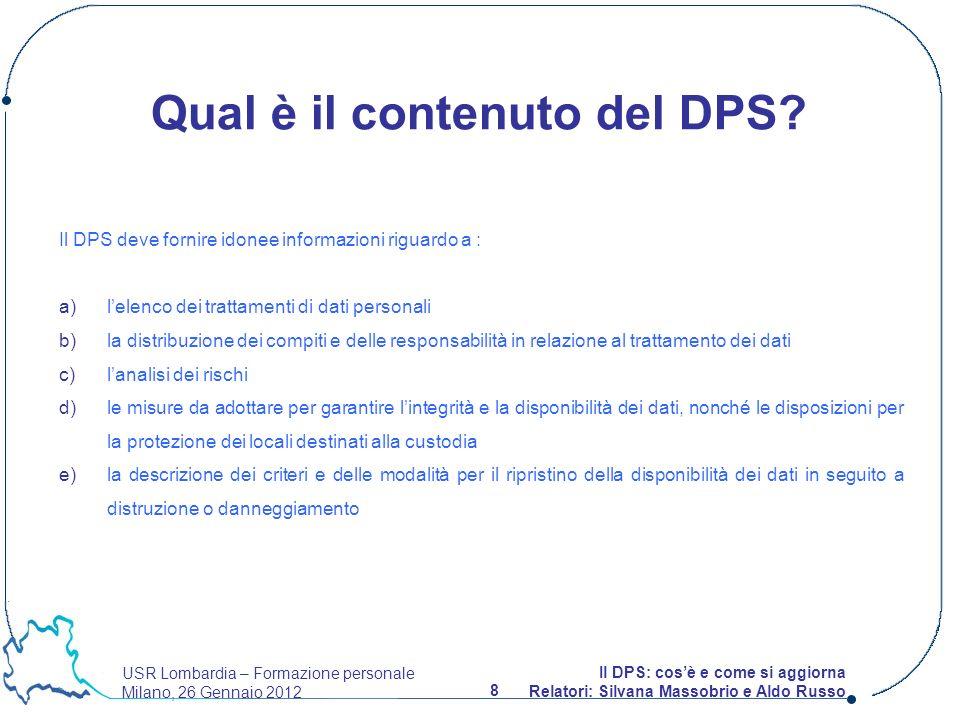 USR Lombardia – Formazione personale Milano, 26 Gennaio 2012 8 Il DPS: cosè e come si aggiorna Relatori: Silvana Massobrio e Aldo Russo Qual è il contenuto del DPS.