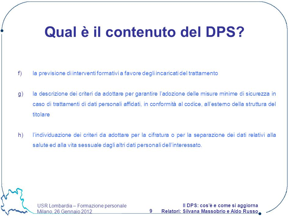 USR Lombardia – Formazione personale Milano, 26 Gennaio 2012 9 Il DPS: cosè e come si aggiorna Relatori: Silvana Massobrio e Aldo Russo Qual è il contenuto del DPS.