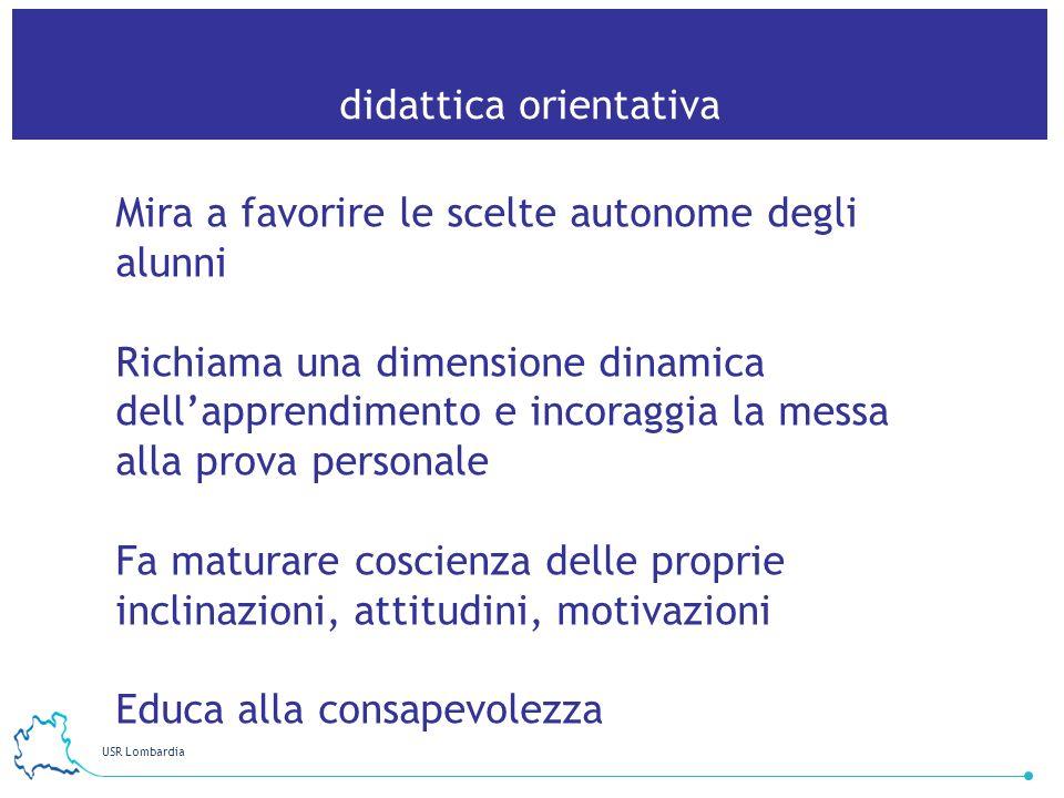 USR Lombardia 10 didattica orientativa Mira a favorire le scelte autonome degli alunni Richiama una dimensione dinamica dellapprendimento e incoraggia