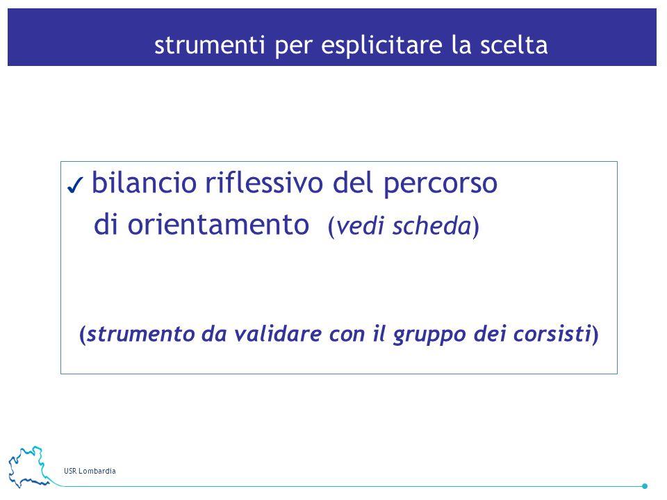 USR Lombardia 29 strumenti per esplicitare la scelta bilancio riflessivo del percorso di orientamento (vedi scheda) (strumento da validare con il gruppo dei corsisti)