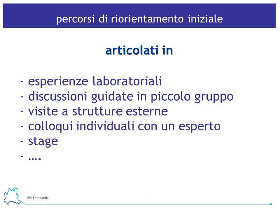 USR Lombardia 9 articolati in - esperienze laboratoriali - discussioni guidate in piccolo gruppo - visite a strutture esterne - colloqui individuali con un esperto - stage - ….