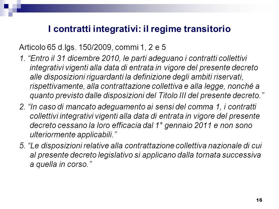 16 I contratti integrativi: il regime transitorio Articolo 65 d.lgs. 150/2009, commi 1, 2 e 5 1. Entro il 31 dicembre 2010, le parti adeguano i contra
