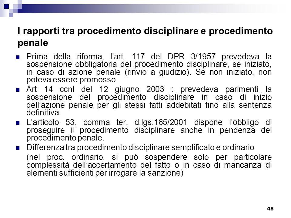 48 I rapporti tra procedimento disciplinare e procedimento penale Prima della riforma, lart. 117 del DPR 3/1957 prevedeva la sospensione obbligatoria
