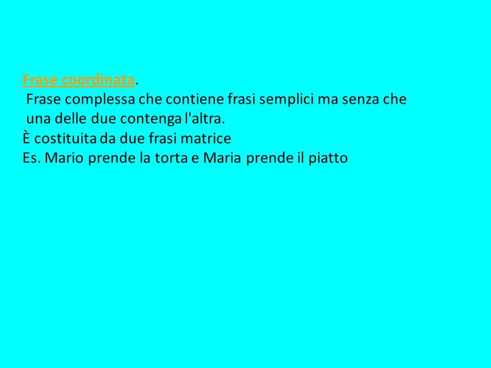 Frase coordinata. Frase complessa che contiene frasi semplici ma senza che una delle due contenga l'altra. È costituita da due frasi matrice Es. Mario