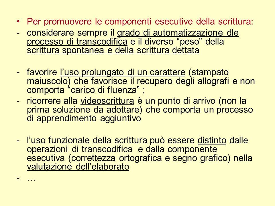 Per promuovere le componenti esecutive della scrittura: -considerare sempre il grado di automatizzazione dle processo di transcodifica e il diverso pe