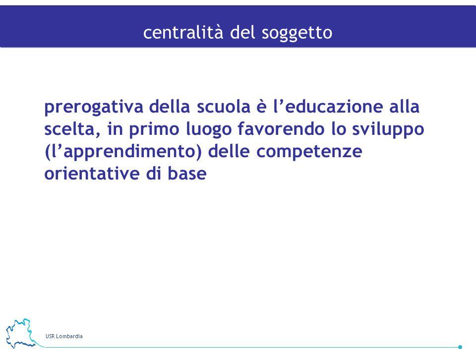 USR Lombardia 14 prerogativa della scuola è leducazione alla scelta, in primo luogo favorendo lo sviluppo (lapprendimento) delle competenze orientativ