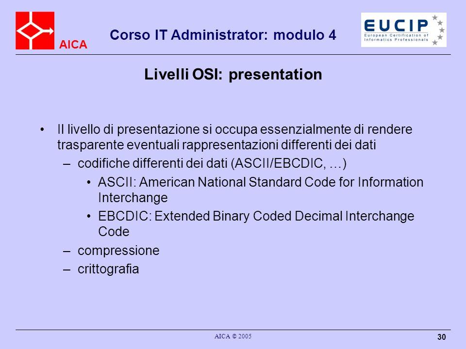 AICA Corso IT Administrator: modulo 4 AICA © 2005 30 Livelli OSI: presentation Il livello di presentazione si occupa essenzialmente di rendere traspar