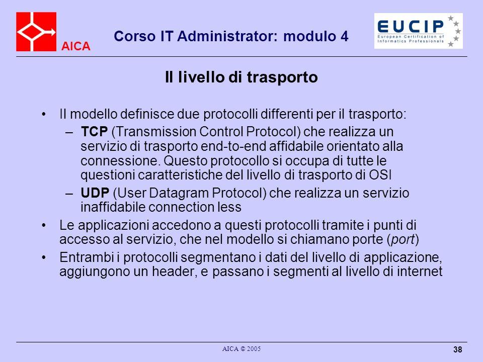 AICA Corso IT Administrator: modulo 4 AICA © 2005 38 Il livello di trasporto Il modello definisce due protocolli differenti per il trasporto: –TCP (Tr