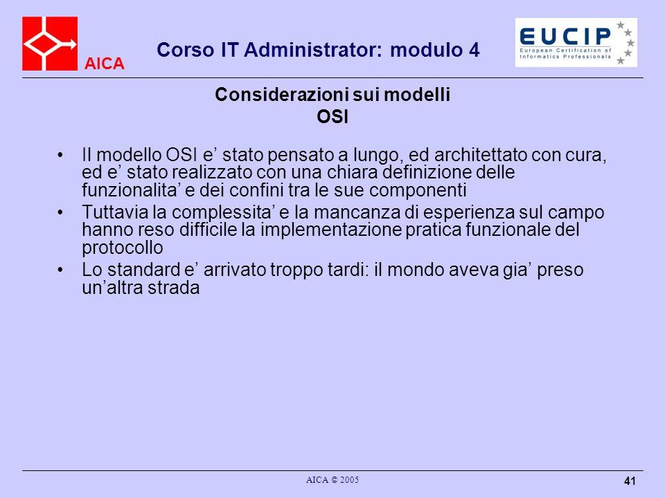 AICA Corso IT Administrator: modulo 4 AICA © 2005 41 Considerazioni sui modelli OSI Il modello OSI e stato pensato a lungo, ed architettato con cura,