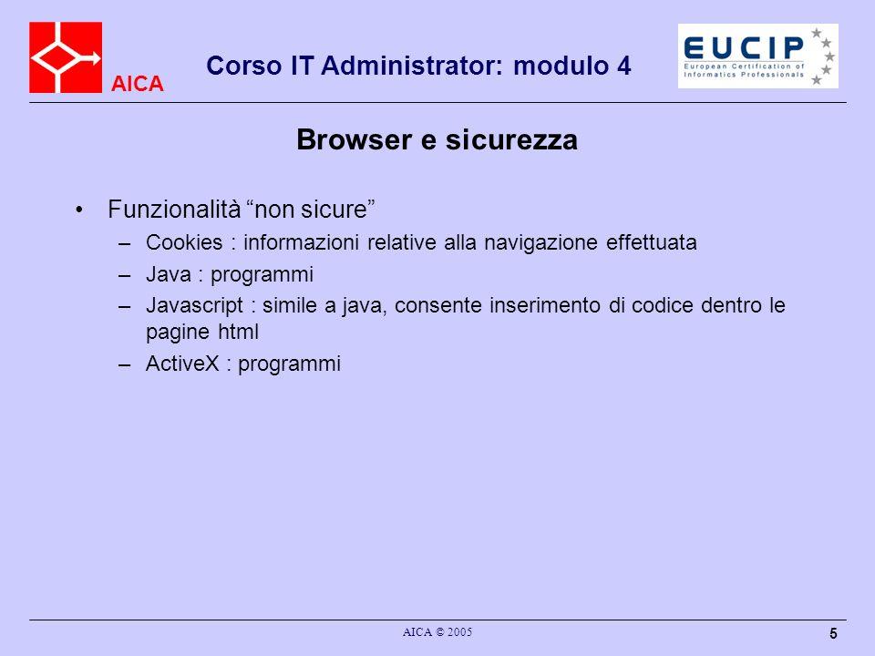AICA Corso IT Administrator: modulo 4 AICA © 2005 5 Browser e sicurezza Funzionalità non sicure –Cookies : informazioni relative alla navigazione effettuata –Java : programmi –Javascript : simile a java, consente inserimento di codice dentro le pagine html –ActiveX : programmi