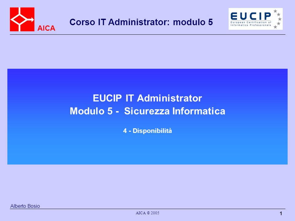AICA Corso IT Administrator: modulo 5 AICA © 2005 1 EUCIP IT Administrator Modulo 5 - Sicurezza Informatica 4 - Disponibilità Alberto Bosio