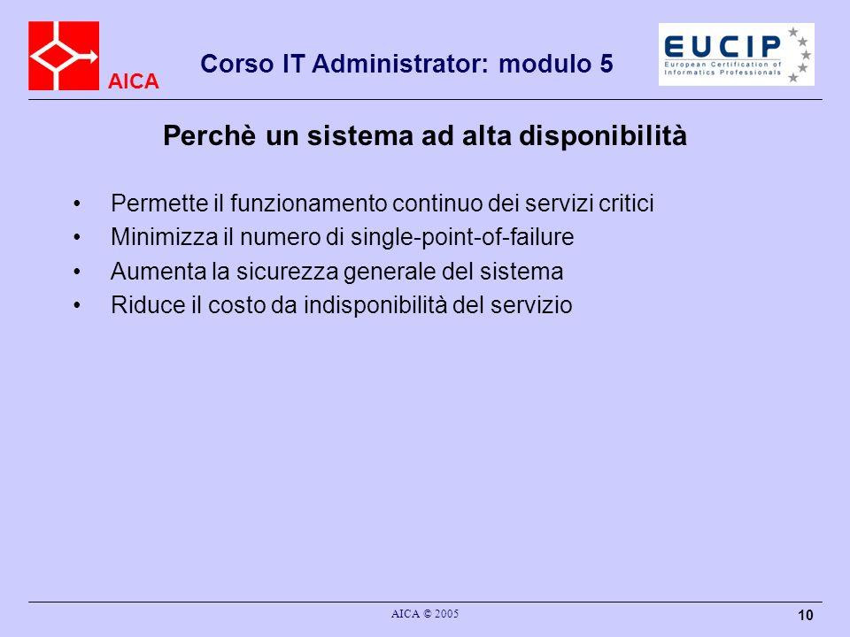 AICA Corso IT Administrator: modulo 5 AICA © 2005 10 Perchè un sistema ad alta disponibilità Permette il funzionamento continuo dei servizi critici Mi