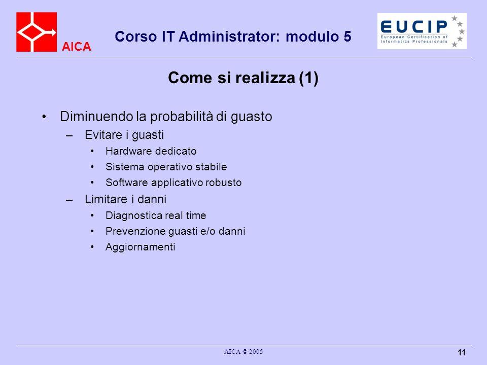 AICA Corso IT Administrator: modulo 5 AICA © 2005 11 Come si realizza (1) Diminuendo la probabilità di guasto – Evitare i guasti Hardware dedicato Sis