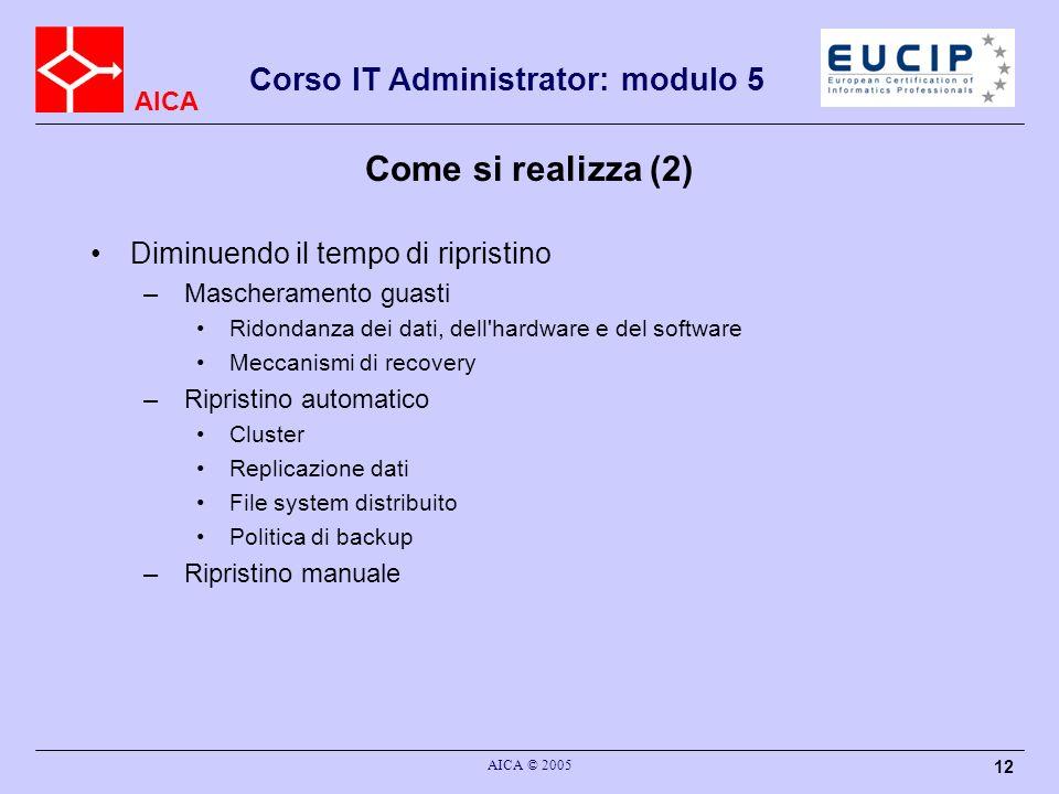 AICA Corso IT Administrator: modulo 5 AICA © 2005 12 Come si realizza (2) Diminuendo il tempo di ripristino – Mascheramento guasti Ridondanza dei dati