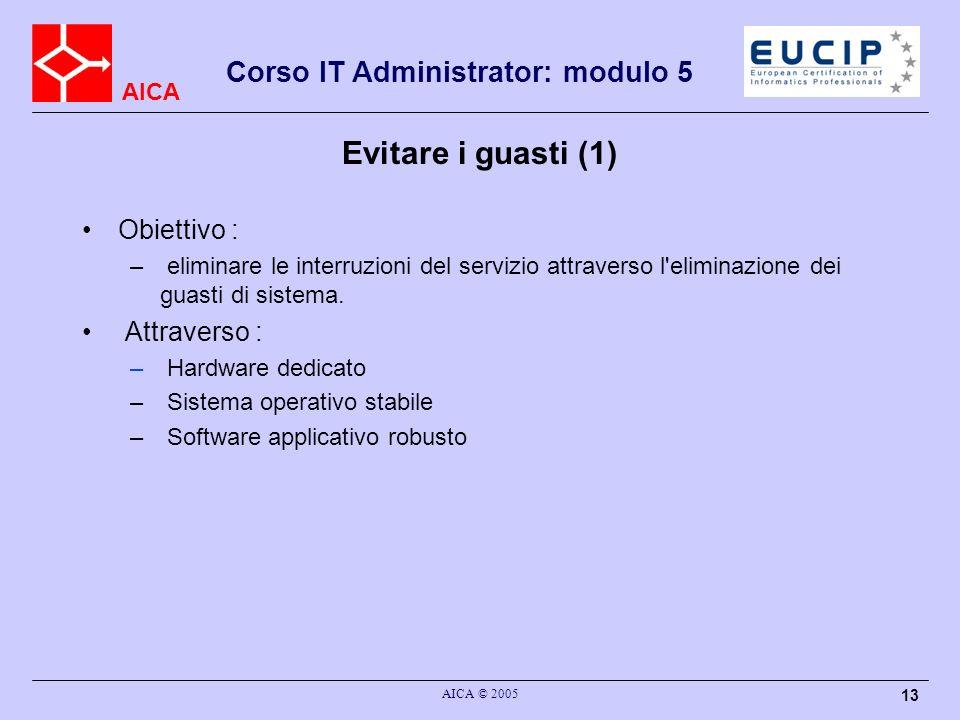 AICA Corso IT Administrator: modulo 5 AICA © 2005 13 Evitare i guasti (1) Obiettivo : – eliminare le interruzioni del servizio attraverso l'eliminazio