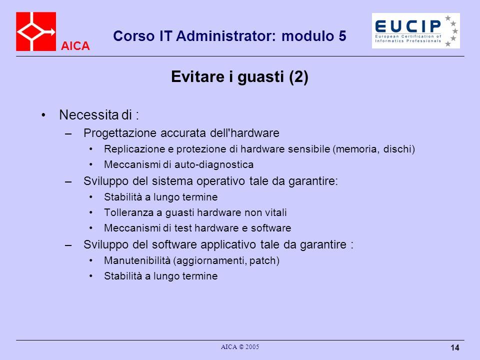 AICA Corso IT Administrator: modulo 5 AICA © 2005 14 Evitare i guasti (2) Necessita di : – Progettazione accurata dell'hardware Replicazione e protezi