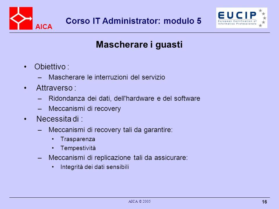 AICA Corso IT Administrator: modulo 5 AICA © 2005 16 Mascherare i guasti Obiettivo : – Mascherare le interruzioni del servizio Attraverso : – Ridondan