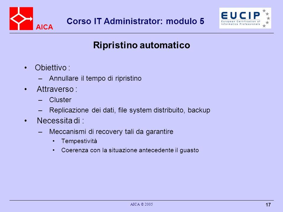 AICA Corso IT Administrator: modulo 5 AICA © 2005 17 Ripristino automatico Obiettivo : – Annullare il tempo di ripristino Attraverso : – Cluster – Rep