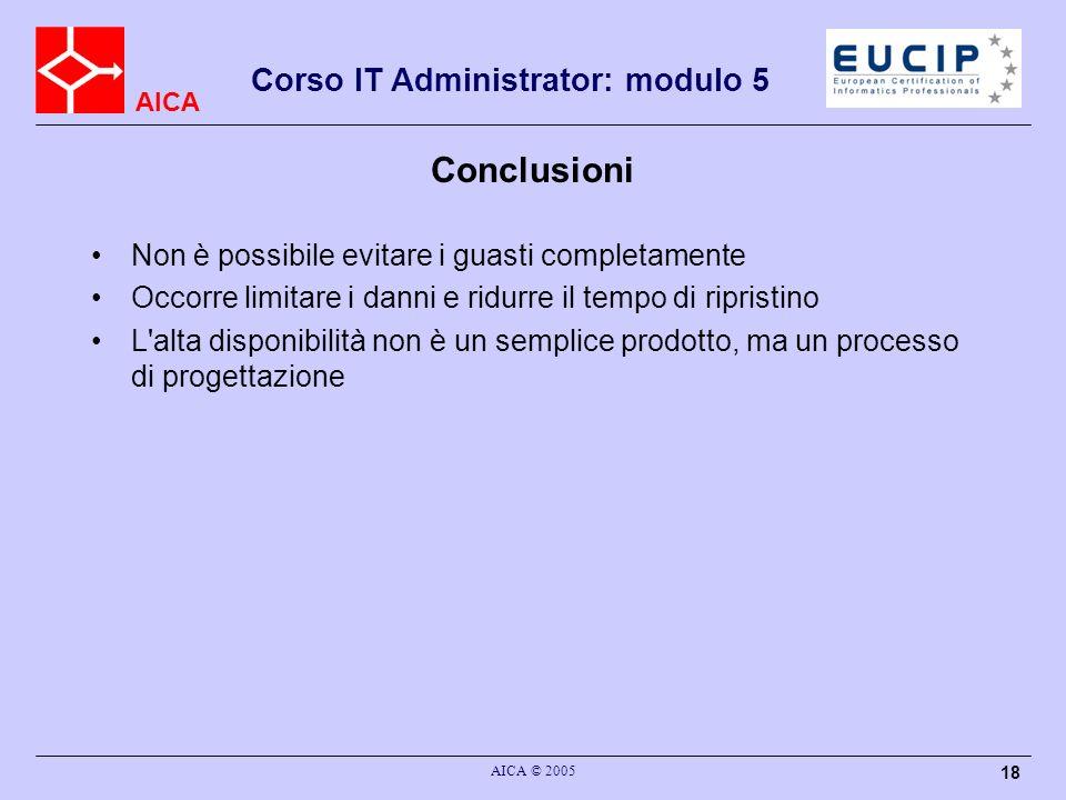 AICA Corso IT Administrator: modulo 5 AICA © 2005 18 Conclusioni Non è possibile evitare i guasti completamente Occorre limitare i danni e ridurre il