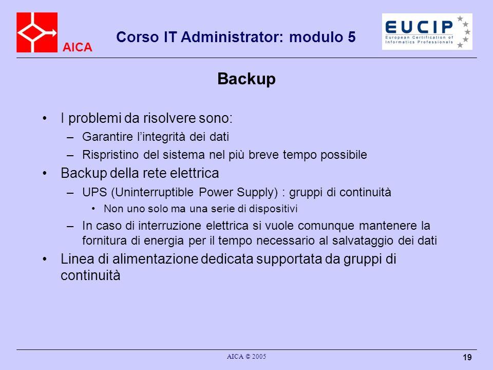 AICA Corso IT Administrator: modulo 5 AICA © 2005 19 Backup I problemi da risolvere sono: –Garantire lintegrità dei dati –Rispristino del sistema nel