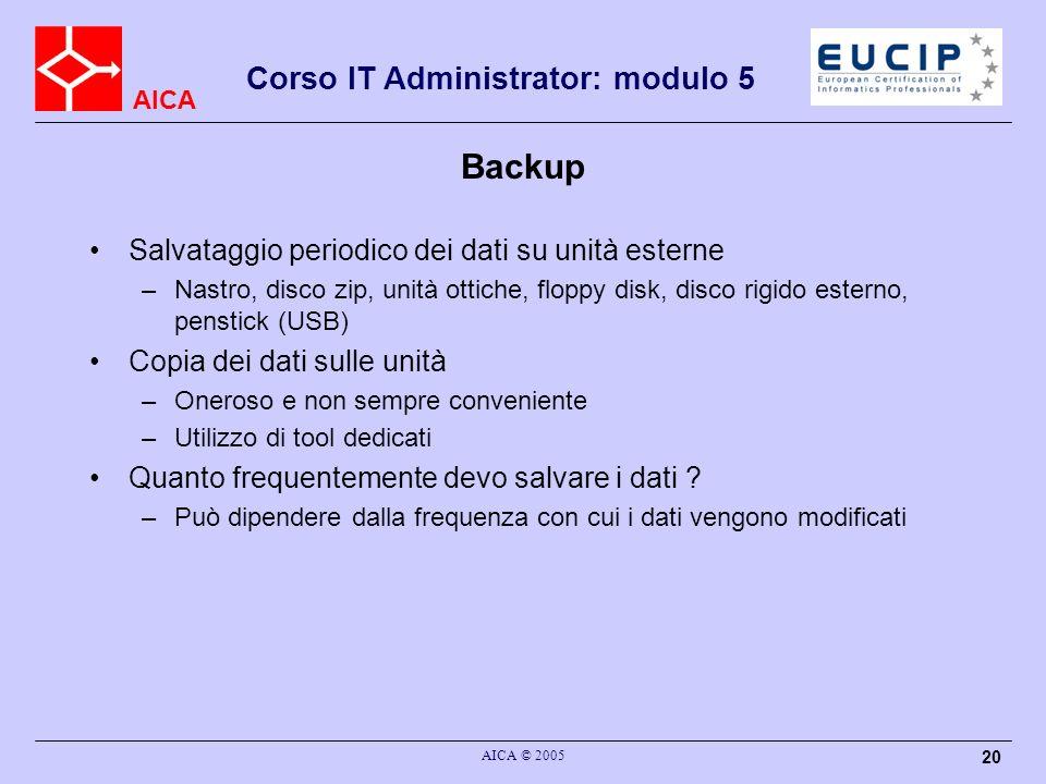 AICA Corso IT Administrator: modulo 5 AICA © 2005 20 Backup Salvataggio periodico dei dati su unità esterne –Nastro, disco zip, unità ottiche, floppy