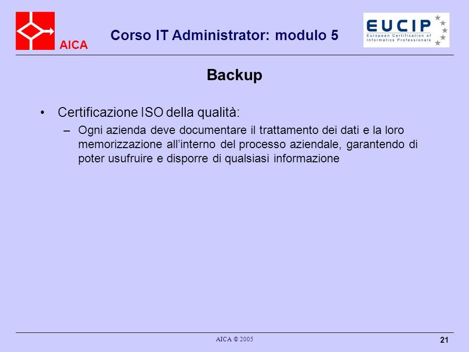 AICA Corso IT Administrator: modulo 5 AICA © 2005 21 Backup Certificazione ISO della qualità: –Ogni azienda deve documentare il trattamento dei dati e