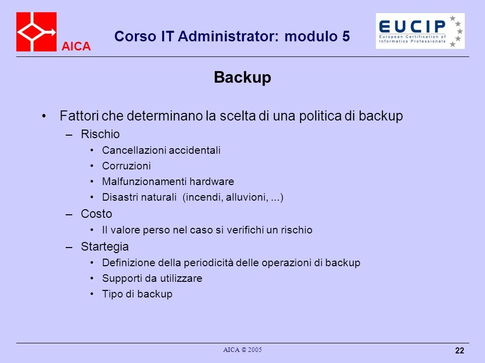 AICA Corso IT Administrator: modulo 5 AICA © 2005 22 Backup Fattori che determinano la scelta di una politica di backup –Rischio Cancellazioni acciden