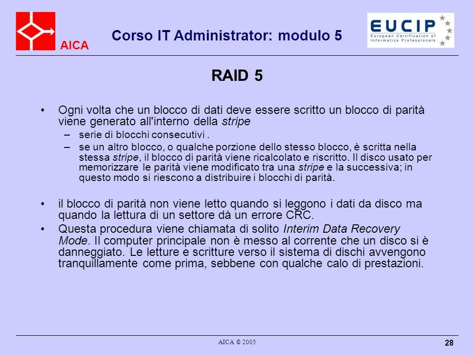 AICA Corso IT Administrator: modulo 5 AICA © 2005 28 RAID 5 Ogni volta che un blocco di dati deve essere scritto un blocco di parità viene generato al