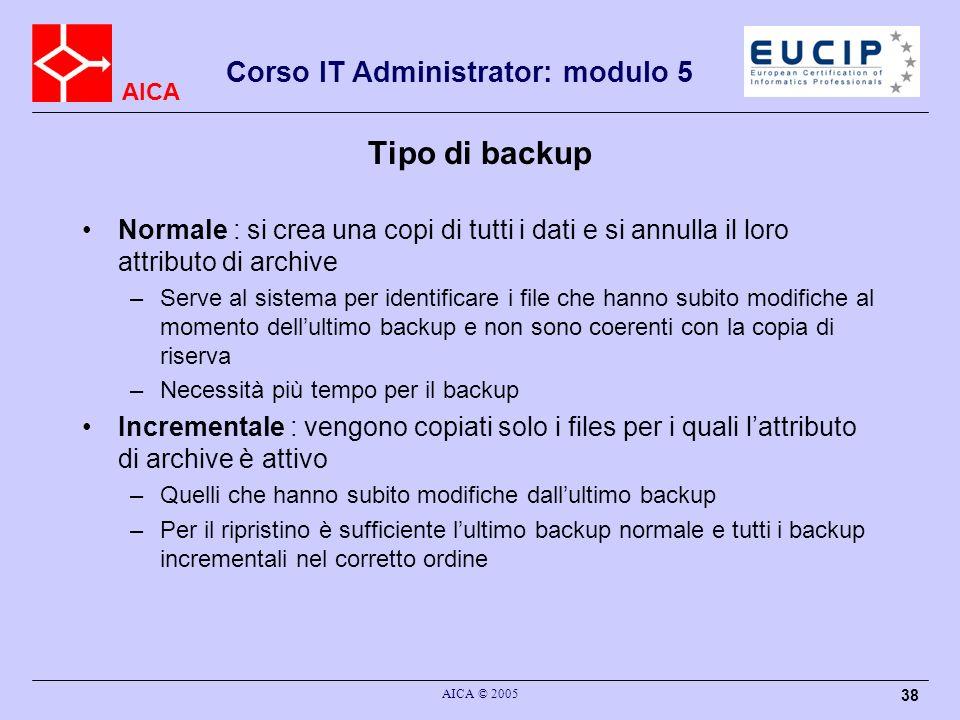 AICA Corso IT Administrator: modulo 5 AICA © 2005 38 Tipo di backup Normale : si crea una copi di tutti i dati e si annulla il loro attributo di archi