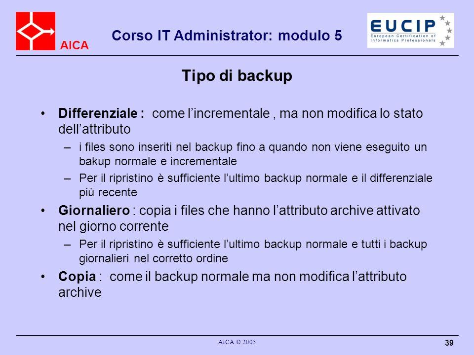 AICA Corso IT Administrator: modulo 5 AICA © 2005 39 Tipo di backup Differenziale : come lincrementale, ma non modifica lo stato dellattributo –i file