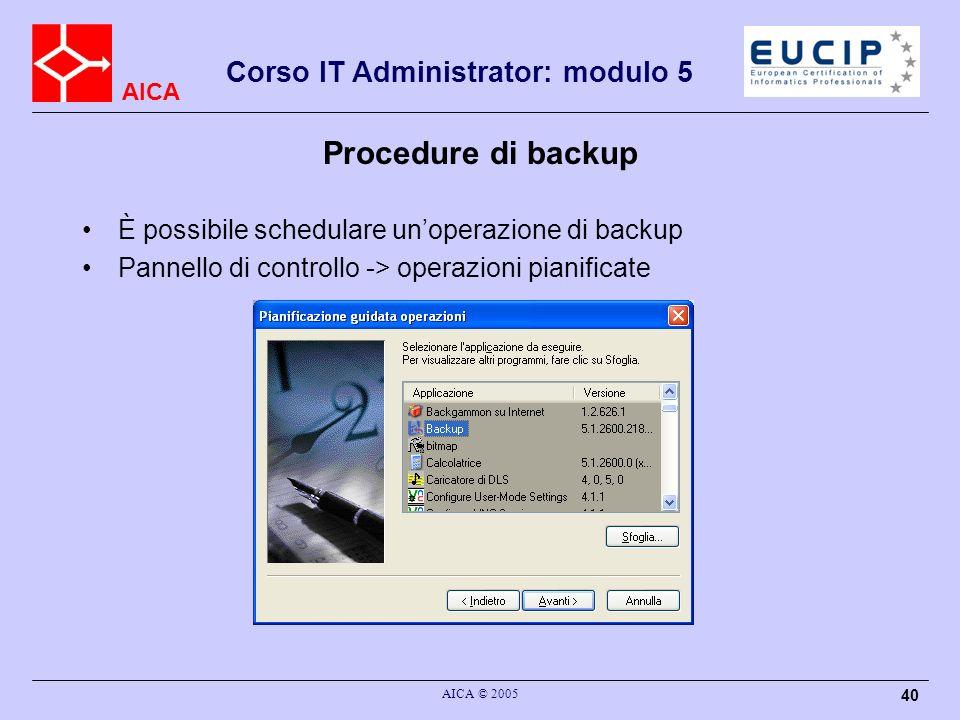 AICA Corso IT Administrator: modulo 5 AICA © 2005 40 Procedure di backup È possibile schedulare unoperazione di backup Pannello di controllo -> operaz