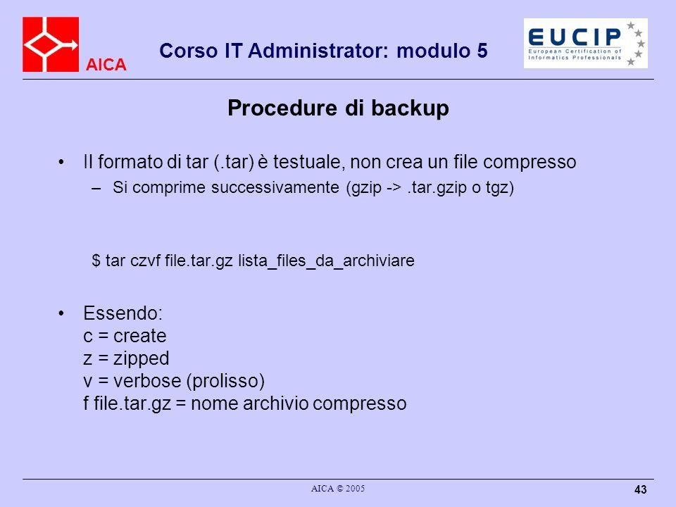 AICA Corso IT Administrator: modulo 5 AICA © 2005 43 Procedure di backup Il formato di tar (.tar) è testuale, non crea un file compresso –Si comprime