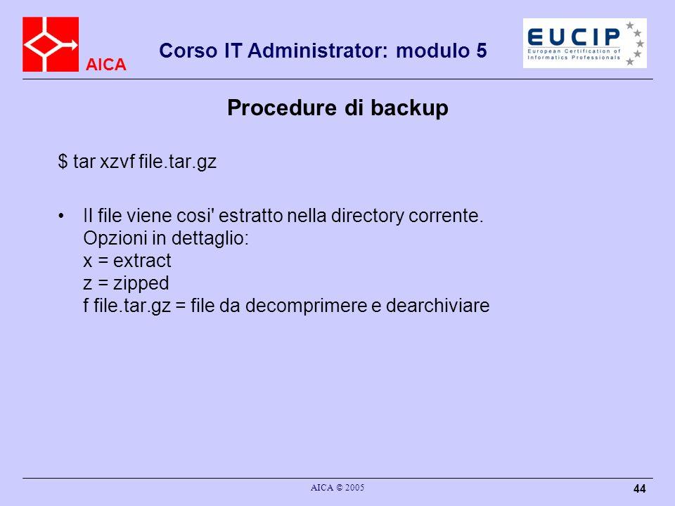 AICA Corso IT Administrator: modulo 5 AICA © 2005 44 Procedure di backup $ tar xzvf file.tar.gz Il file viene cosi' estratto nella directory corrente.
