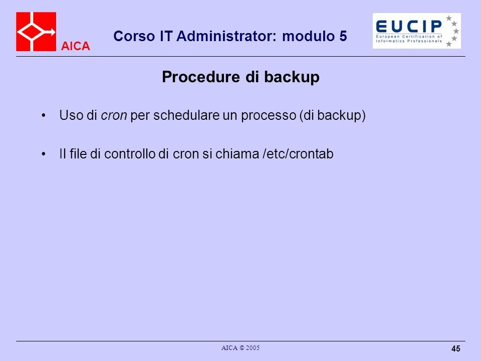 AICA Corso IT Administrator: modulo 5 AICA © 2005 45 Procedure di backup Uso di cron per schedulare un processo (di backup) Il file di controllo di cr