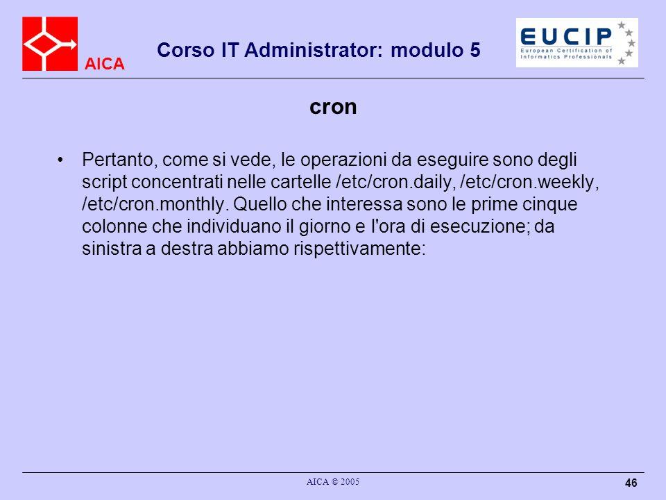 AICA Corso IT Administrator: modulo 5 AICA © 2005 46 cron Pertanto, come si vede, le operazioni da eseguire sono degli script concentrati nelle cartel