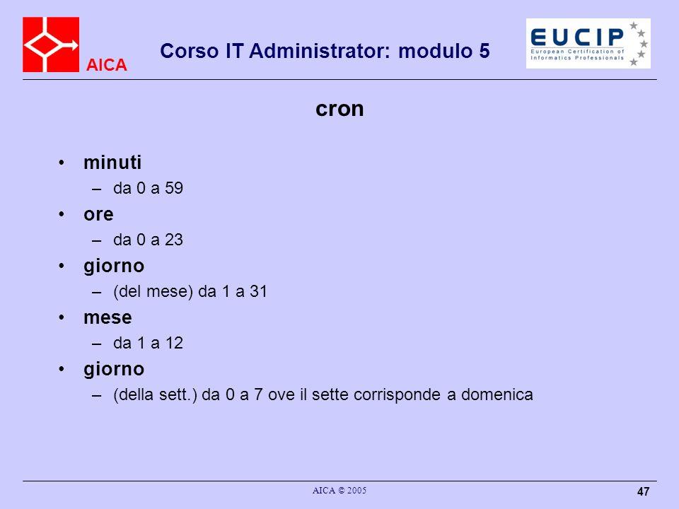 AICA Corso IT Administrator: modulo 5 AICA © 2005 47 cron minuti –da 0 a 59 ore –da 0 a 23 giorno –(del mese) da 1 a 31 mese –da 1 a 12 giorno –(della