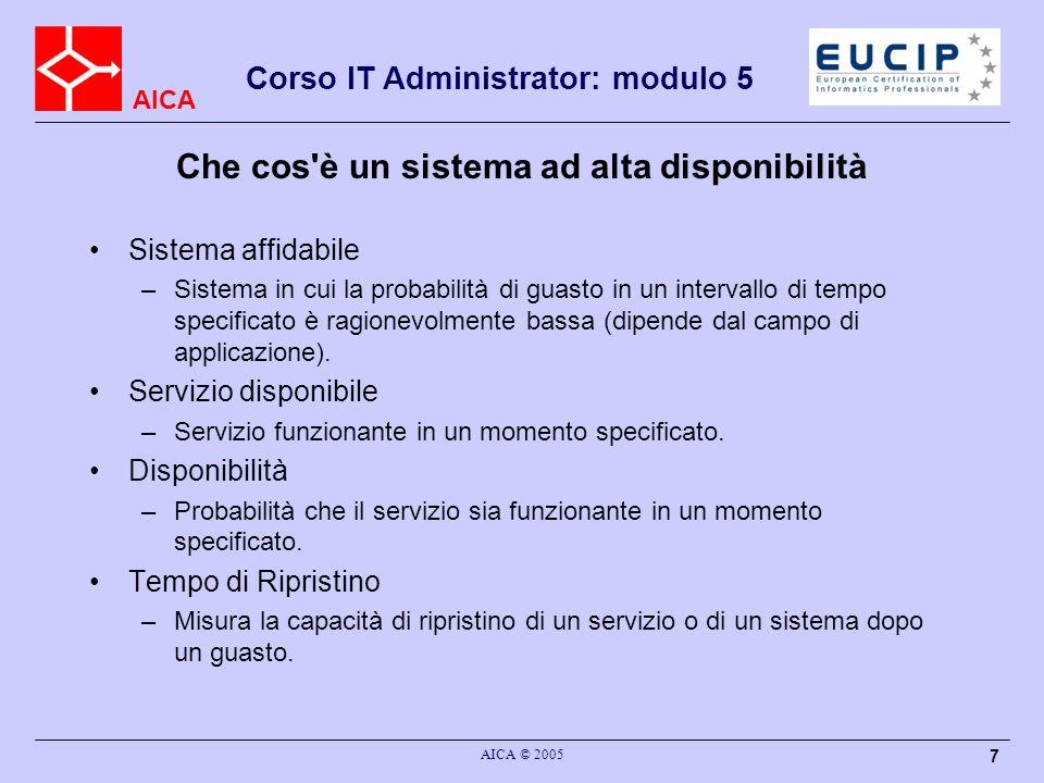 AICA Corso IT Administrator: modulo 5 AICA © 2005 18 Conclusioni Non è possibile evitare i guasti completamente Occorre limitare i danni e ridurre il tempo di ripristino L alta disponibilità non è un semplice prodotto, ma un processo di progettazione