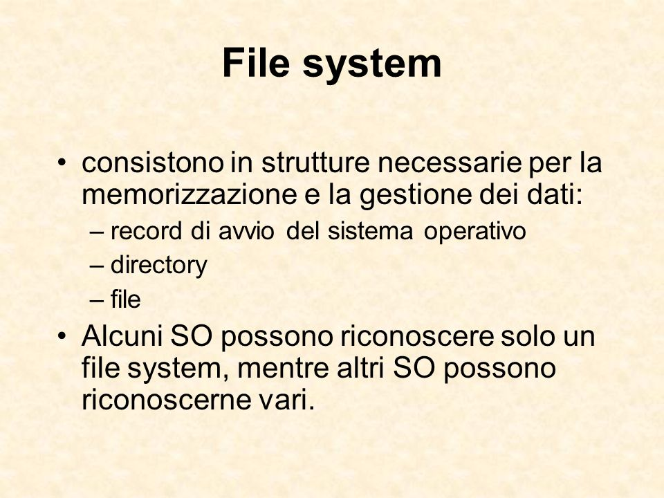 File system consistono in strutture necessarie per la memorizzazione e la gestione dei dati: –record di avvio del sistema operativo –directory –file A